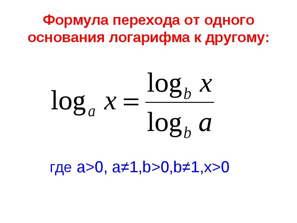 Формула перехода от одного основания логарифма к другому: где а>0, а≠1,b>0,b≠...