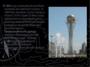 В 1824 году нынешняя Астана была основана как военный городок, в 1868 был пр