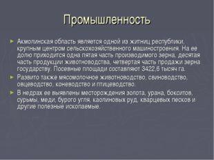 Промышленность Акмолинская область является одной из житниц республики, крупн