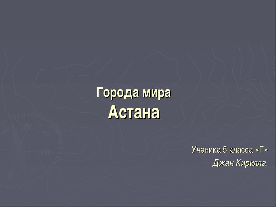 Ученика 5 класса «Г» Джан Кирилла. Города мира Астана 900igr.net
