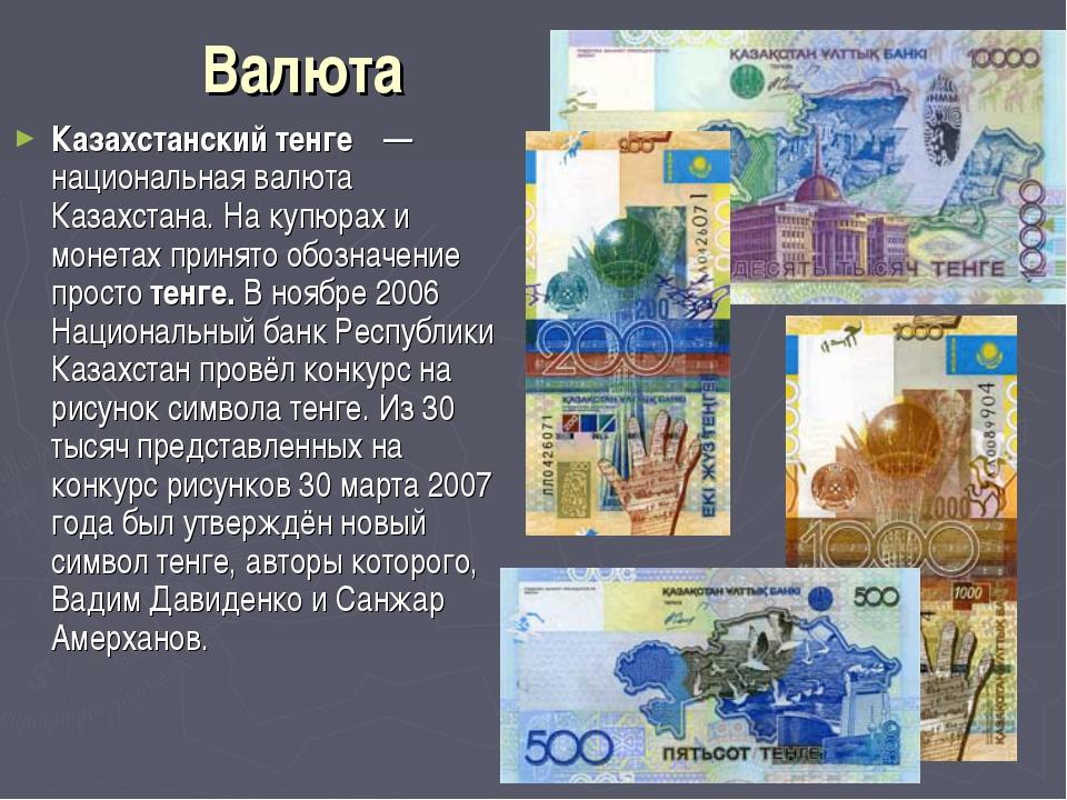 Валюта Казахстанский тенге́ — национальная валюта Казахстана. На купюрах и м...