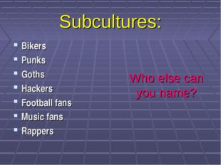 Subcultures: Bikers Punks Goths Hackers Football fans Music fans Rappers Who