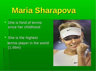 Maria Sharapova She is fond of tennis since her childhood She is the highest