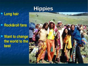 Hippies Long hair Rock&roll fans Want to change the world to the best