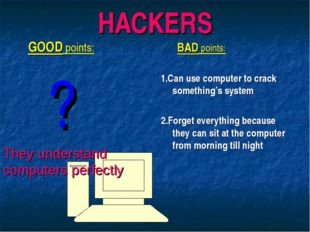 HACKERS GOOD points: ? BAD points: 1.Can use computer to crack something's sy