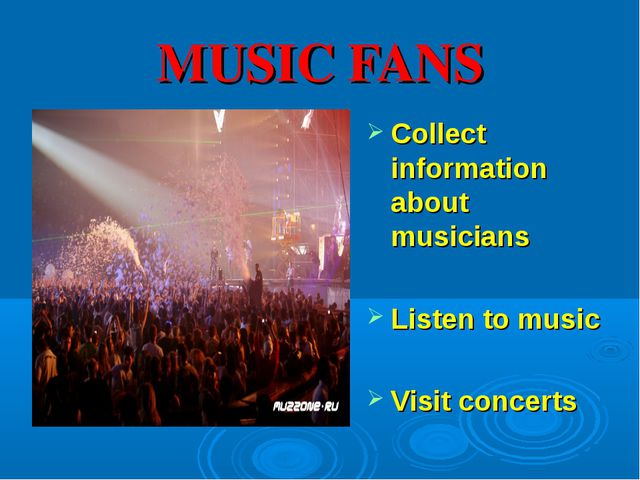 MUSIC FANS Collect information about musicians Listen to music Visit concerts