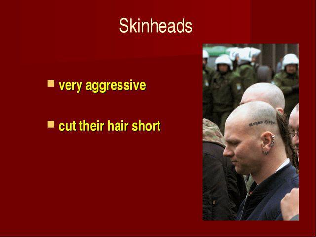 Skinheads very aggressive cut their hair short