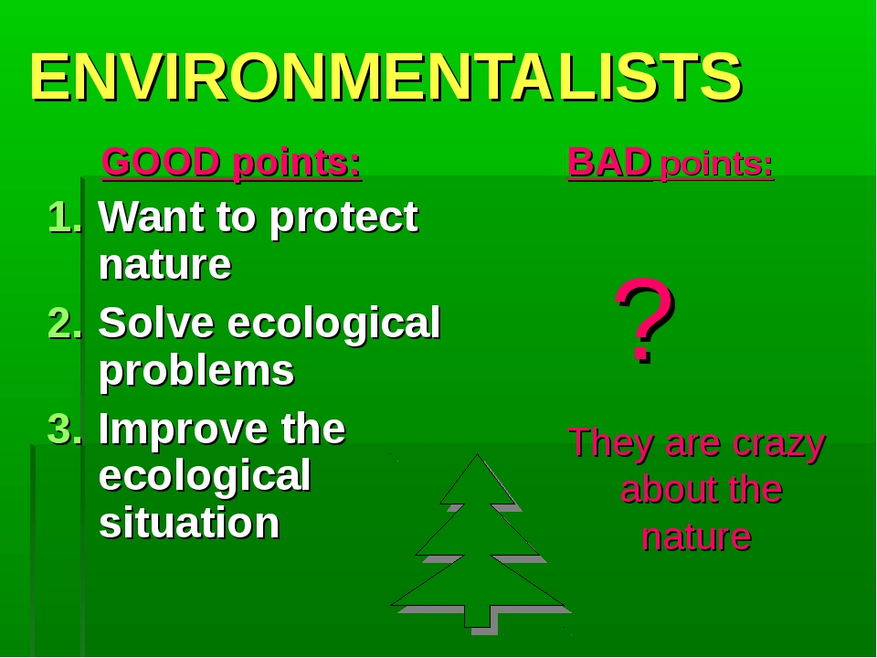 ENVIRONMENTALISTS GOOD points: Want to protect nature Solve ecological probl...