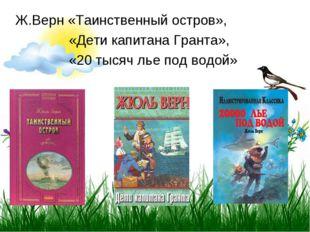 Ж.Верн «Таинственный остров», «Дети капитана Гранта», «20 тысяч лье под водой»