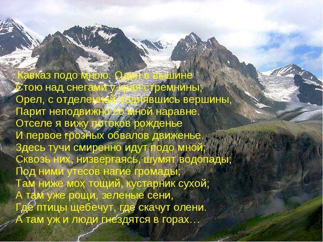 Кавказ подо мною. Один в вышине Стою над снегами у края стремнины; Орел, с о...