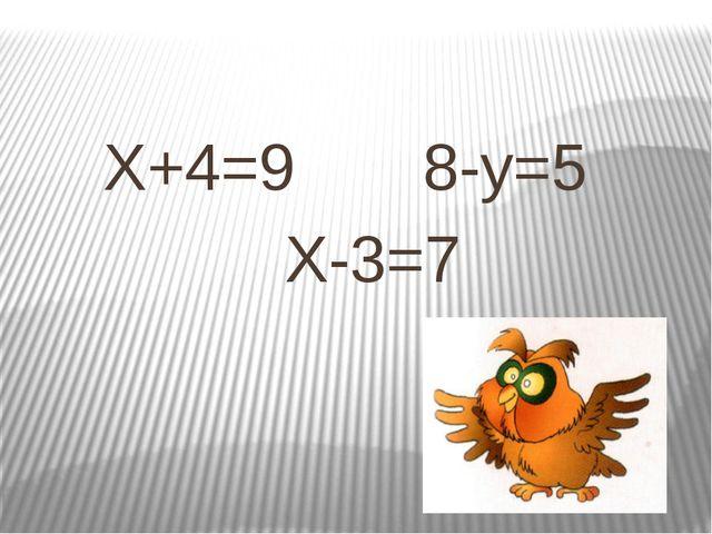 X+4=9 8-y=5 X-3=7