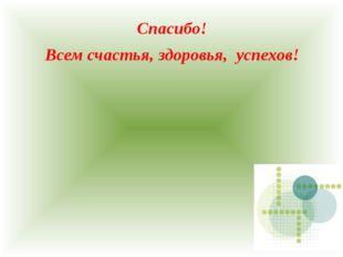 Спасибо! Всем счастья, здоровья, успехов!
