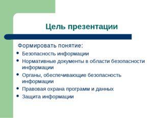 Цель презентации Формировать понятие: Безопасность информации Нормативные док