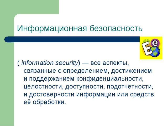 Информационная безопасность ( information security)— все аспекты, связанные...