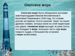 Охотское море Охотское моребыло обнаружено русскими землепроходцами Иваном М