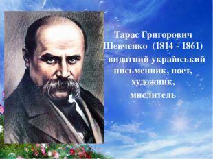 Тарас Григорович Шевченко (1814 - 1861) – видатний український письменник, по