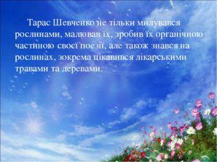 Тарас Шевченко не тільки милувався рослинами, малював їх, зробив їх органічн