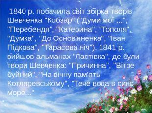 """1840 р. побачила світ збірка творів Шевченка """"Кобзар"""" (""""Думи мої ..."""", """"Пере"""
