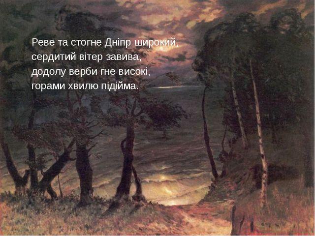 Реве та стогне Дніпр широкий, сердитий вітер завива, додолу верби гне високі,...