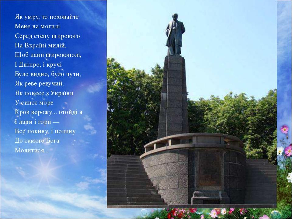 Як умру, то поховайте Мене на могилі Серед степу широкого На Вкраїні милій,...