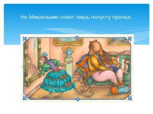 Но Мишенькин совет лишь попусту пропал.