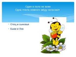 Отец и сыновья Быки и Лев Один в поле не воин Одна пчела немного мёду натаскает