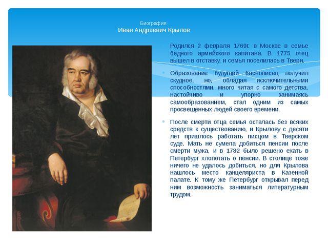 Биография Иван Андреевич Крылов Родился 2 февраля 1769г. в Москве в семье бе...
