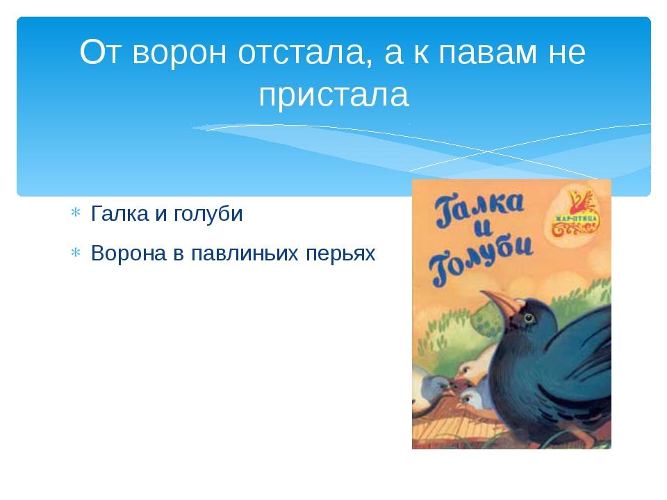 Галка и голуби Ворона в павлиньих перьях От ворон отстала, а к павам не прист...