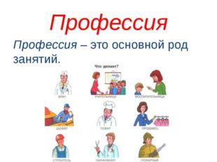 Профессия Профессия – это основной род занятий.