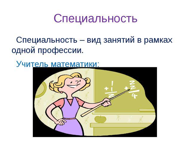 Специальность Специальность – вид занятий в рамках одной профессии. Учитель м...