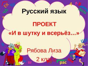 Русский язык  ПРОЕКТ «И в шутку и всерьёз…» Рябова Лиза
