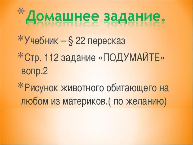 Учебник – § 22 пересказ Стр. 112 задание «ПОДУМАЙТЕ» вопр.2 Рисунок животного...