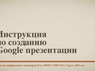 Инструкция по созданию Google презентации учитель информатики: пономарев П.м.