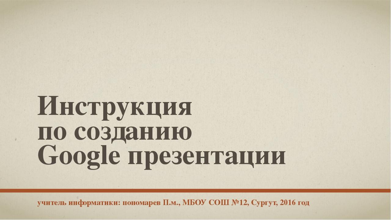 Инструкция по созданию Google презентации учитель информатики: пономарев П.м....