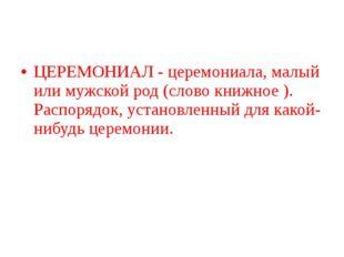 ЦЕРЕМОНИАЛ - церемониала, малый или мужской род (слово книжное ). Распорядок,