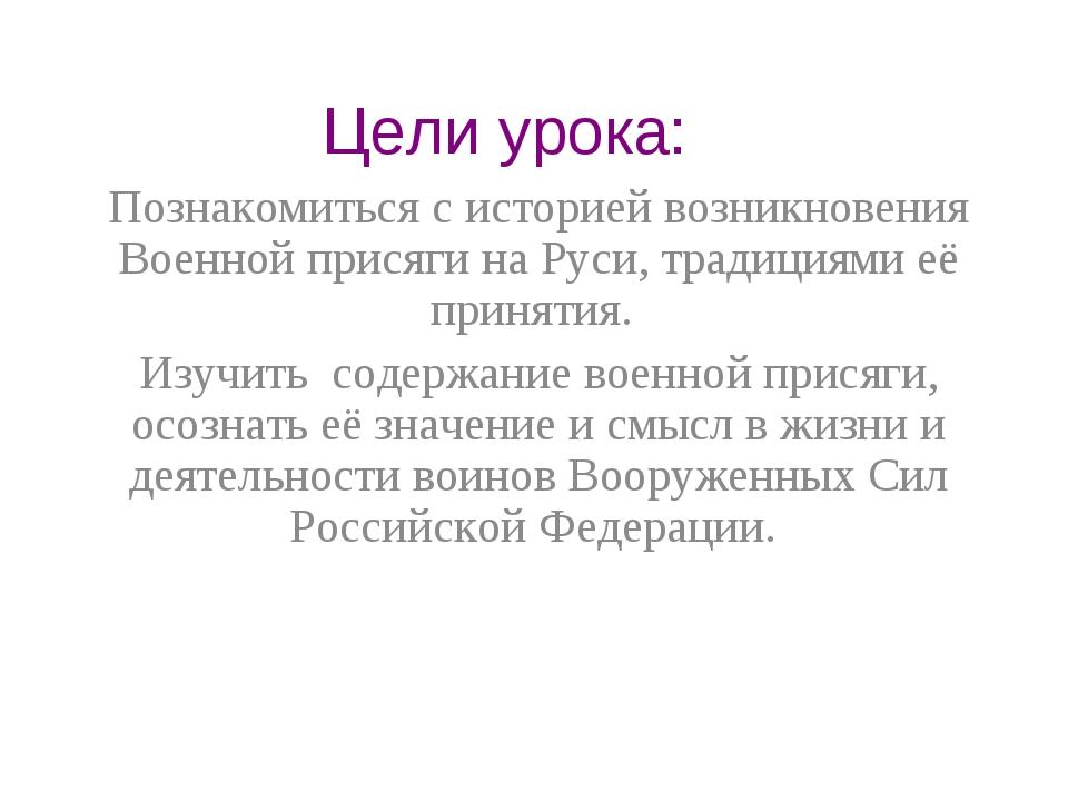 Цели урока: Познакомиться с историей возникновения Военной присяги на Руси, т...