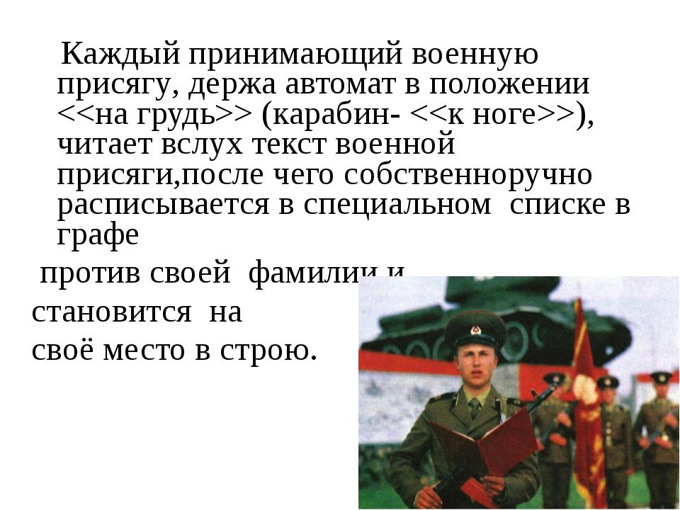 Каждый принимающий военную присягу, держа автомат в положении  (карабин- ),...