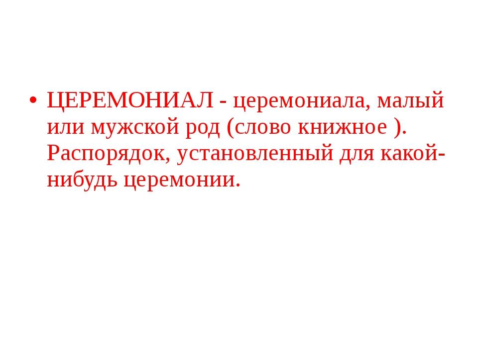 ЦЕРЕМОНИАЛ - церемониала, малый или мужской род (слово книжное ). Распорядок,...