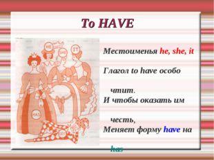 To HAVE Местоименья he, she, it Глагол to have особо чтит. И чтобы оказать им