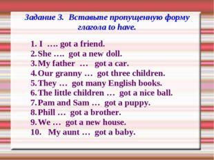 Задание 3. Вставьте пропущенную форму глагола to have. 1. I …. got a friend.
