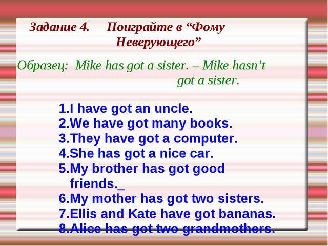 """Задание 4. Поиграйте в """"Фому Неверующего"""" Образец: Mike has got a sister. – M..."""