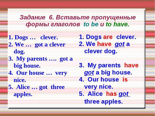 Задание 6. Вставьте пропущенные формы глаголов to be и to have. 1. Dogs … cle...