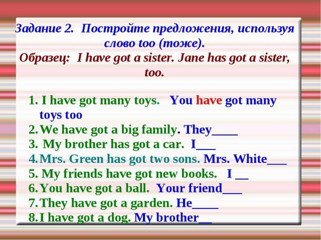 Задание 2. Постройте предложения, используя слово too (тоже). Образец: I have...