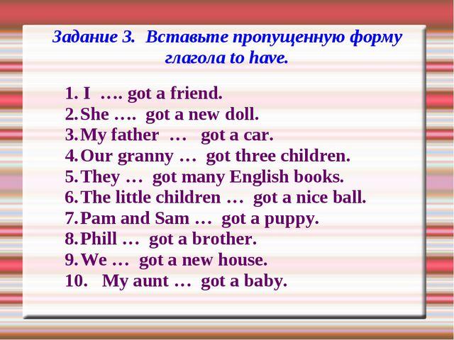 Задание 3. Вставьте пропущенную форму глагола to have. 1. I …. got a friend....