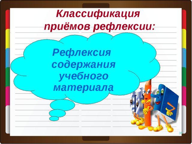 * Рефлексия содержания учебного материала Классификация приёмов рефлексии: