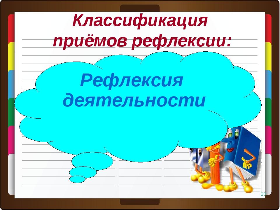 * Рефлексия деятельности Классификация приёмов рефлексии: