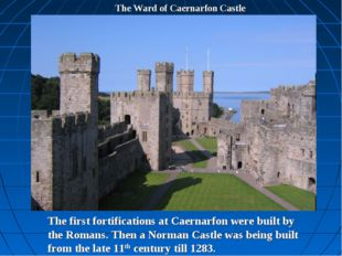 The Ward of Caernarfon Castle The first fortifications at Caernarfon were bui