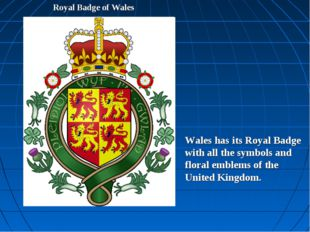 Royal Badge of Wales Wales has its Royal Badge with all the symbols and flora