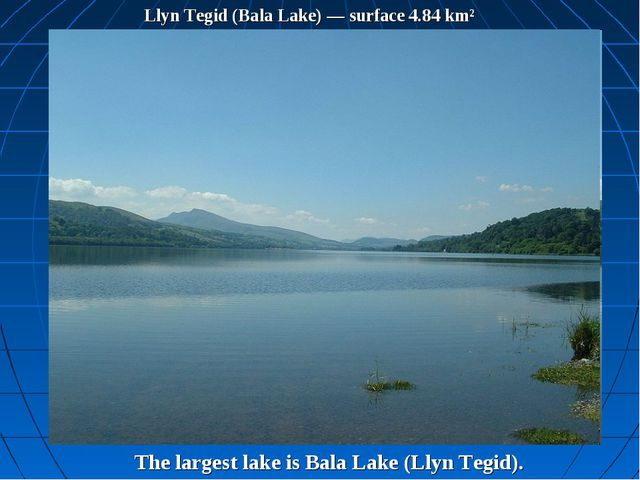 Llyn Tegid (Bala Lake) — surface 4.84 km² The largest lake is Bala Lake (Llyn...