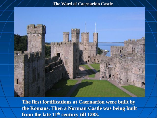 The Ward of Caernarfon Castle The first fortifications at Caernarfon were bui...